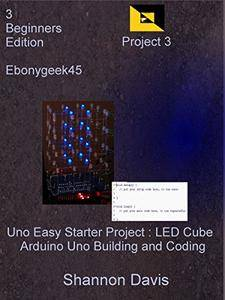 Uno Easy Starter Project : LED Cube: Arduino Uno Building and Coding Project 3 (Beginners Edition)