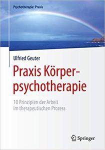 Praxis Körperpsychotherapie: 10 Prinzipien der Arbeit im therapeutischen Prozess