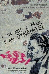 I Am Not a Man, I Am Dynamite! Friedrich Nietzsche and the Anarchist Tradition