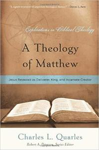 A Theology of Matthew: Jesus Revealed As Deliverer, King, and Incarnate Creator (Explorations in Biblical Theology)