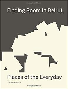 Finding Room in Beirut: Places of the Everyday by Carole Lévesque