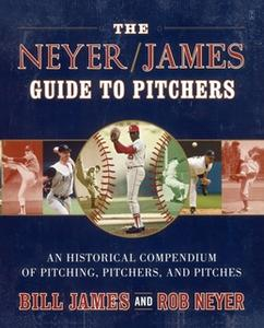 «The Neyer/James Guide to Pitchers: An Historical Compendium of Pitching, Pitchers, and Pitches» by Rob Neyer,Bill James