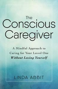 «The Conscious Caregiver: A Mindful Approach to Caring for Your Loved One Without Losing Yourself» by Linda Abbit