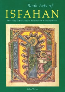 """Alice Taylor, """"Book Arts of Isfahan: Diversity and Identity in Seventeenth-Century Persia"""" (repost)"""