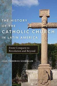 The History of the Catholic Church in Latin America: From Conquest to Revolution and Beyond