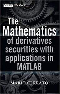 The Mathematics of Derivatives Securities with Applications in MATLAB (The Wiley Finance Series) [Repost]