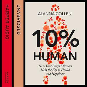 10% Human: How Your Body's Microbes Hold the Key to Health and Happiness [Audiobook]