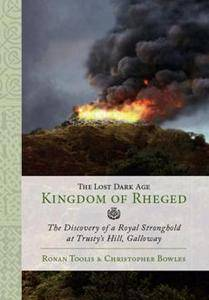 The Lost Dark Age Kingdom of Rheged : The Discovery of a Royal Stronghold at Trusty's Hill, Galloway