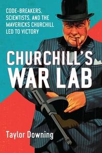 «Churchill's War Lab: Code Breakers, Scientists, and the Mavericks Churchill Led to Victory» by Taylor Downing