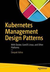 Kubernetes Management Design Patterns: With Docker, CoreOS Linux, and Other Platforms (repost)