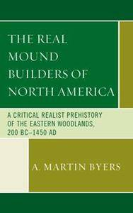 The Real Mound Builders of North America : A Critical Realist Prehistory of the Eastern Woodlands, 200 BC–1450 AD