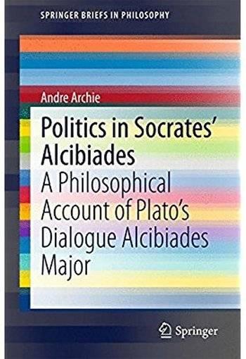 Politics in Socrates' Alcibiades: A Philosophical Account of Plato's Dialogue Alcibiades Major [Repost]