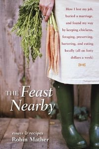 The Feast Nearby: How I lost my job, buried a marriage, and found my way by keeping chickens, foraging, preserving, bartering