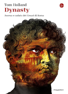 Tom Holland - Dynasty. Ascesa e caduta dei Cesari di Roma (2017)
