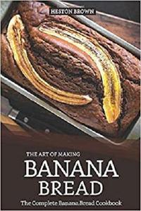 The Art of Making Banana Bread: The Complete Banana Bread Cookbook