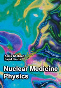 """""""Nuclear Medicine Physics"""" ed. by Aamir Shahzad,  Sajad Bashir"""