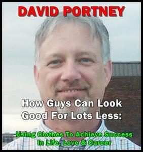 «How Guys Can Look Good For Lots Less: Using Clothes To Achieve Success In Life, Love & Career» by David R. Portney