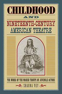 Childhood and Nineteenth-Century American Theatre: The Work of the Marsh Troupe of Juvenile Actors
