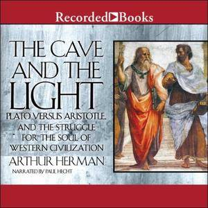 The Cave and the Light: Plato Versus Aristotle, and the Struggle for the Soul of Western Civilization [Audiobook]