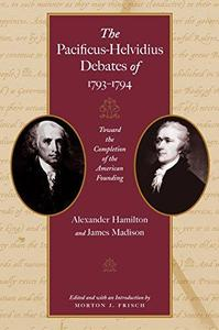 The Pacificus-Helvidius Debates of 1793-1794 - Toward the Completion of the American Founding