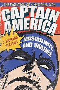 Captain America, Masculinity, and Violence: The Evolution of a National Icon (Television and Popular Culture)
