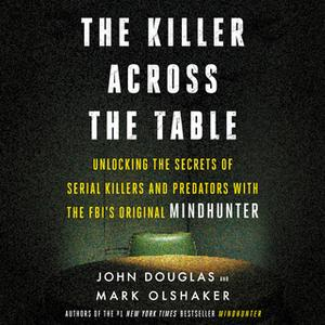«The Killer Across the Table: Unlocking the Secrets of Serial Killers and Predators with the FBI's Original Mindhunter»