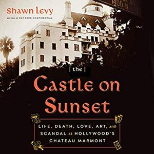 The Castle on Sunset: Life, Death, Love, Art, and Scandal at Hollywood's Chateau Marmont [Audiobook]