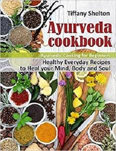 Ayurveda Cookbook: Healthy Everyday Recipes to Heal your Mind, Body and Soul. Ayurvedic Cooking for Beginners