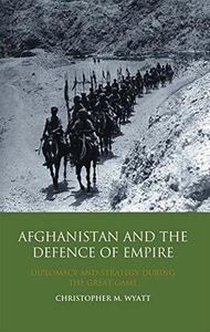 Afghanistan and the Defence of Empire: Diplomacy and Strategy during the Great Game