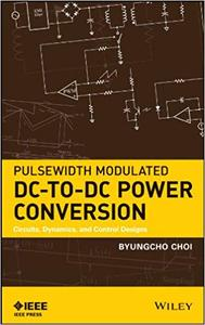 Pulsewidth Modulated DC-to-DC Power Conversion: Circuits, Dynamics, and Control Designs (Repost)