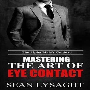 The Alpha Male's Guide to Mastering the Art of Eye Contact [Audiobook]