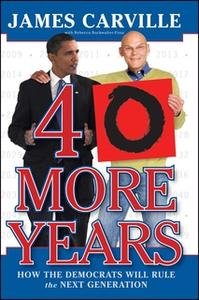 «40 More Years: How the Democrats Will Rule the Next Generation» by James Carville