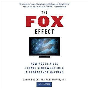 The Fox Effect: How Roger Ailes Turned a Network into a Propaganda Machine [Audiobook]