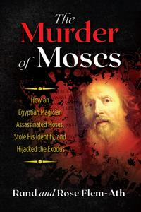 The Murder of Moses: How an Egyptian Magician Assassinated Moses, Stole His Identity, and Hijacked the Exodus, 2nd Edition