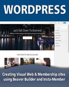 WordPress: Creating Visual Web & Membership sites using Beaver Builder and Insta-Member