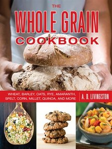 The Whole Grain Cookbook: Wheat, Barley, Oats, Rye, Amaranth, Spelt, Corn, Millet, Quinoa, and More