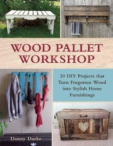 Wood Pallet Workshop: 20 DIY Projects that Turn Forgotten Wood into Stylish Home Furnishings (Repost)