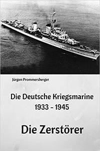 Die Deutsche Kriegsmarine 1933 - 1945: Die Zerstörer