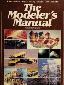 The Modeler's Manual: Trains, Planes, Ships, Military Vehicles, Cars, Rockets