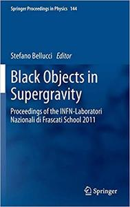 Black Objects in Supergravity: Proceedings of the INFN-Laboratori Nazionali di Frascati School 2011