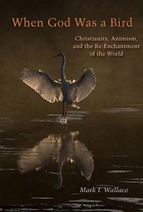 When God Was a Bird: Christianity, Animism, and the Re-Enchantment of the World
