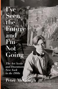 I've Seen the Future and I'm Not Going: The Art Scene and Downtown New York in the 1980s