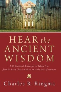 Hear the Ancient Wisdom: A Meditational Reader for the Whole Year from the Early Church Fathers Up to the Pre-Reformation (Repo