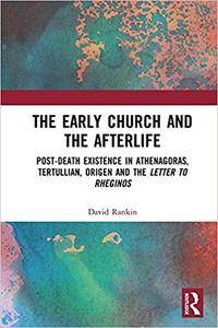 The Early Church and the Afterlife: Post-death existence in Athenagoras, Tertullian, Origen and the Letter to Rheginos