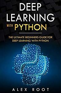 Deep Learning with Python: The Ultimate Beginners Guide for Deep Learning with Python