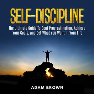 «Self-Discipline: The Ultimate Guide To Beat Procrastination, Achieve Your Goals, and Get What You Want In Your Life» by