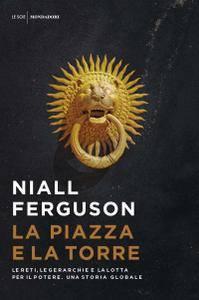 Niall Ferguson - La piazza e la torre. Le reti, le gerarchie e la lotta per il potere