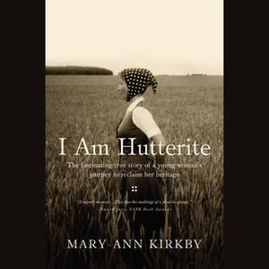 «I Am Hutterite: The Fascinating True Story of a Young Woman's Journey to reclaim Her Heritage» by Mary-Ann Kirkby