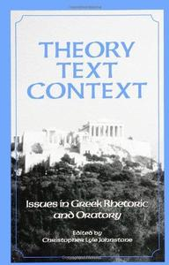 Theory, Text, Context: Issues in Greek Rhetoric and Oratory