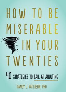 How to Be Miserable in Your Twenties: 40 Strategies to Fail at Adulting